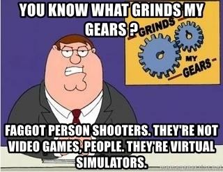 Grinds My Gears Peter Griffin - you know what grinds my gears ? faggot person shooters. they're not video games, people. they're virtual simulators.