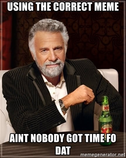 The Most Interesting Man In The World - using the correct meme aint nobody got time fo dat