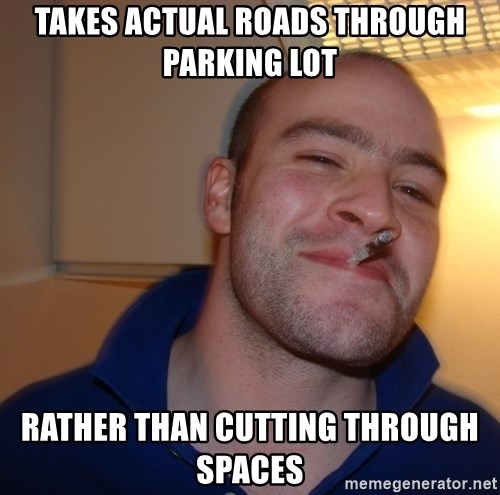 Good Guy Greg - takes Actual roads through parking lot Rather than cutting through spaces