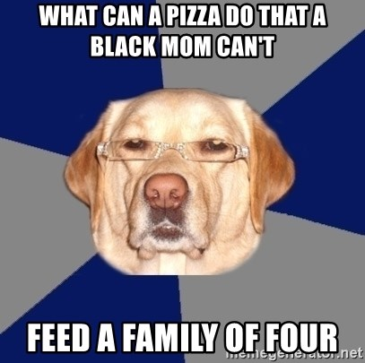 Racist Dawg - what can a pizza do that a black mom can't feed a family of four