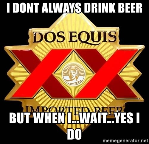 Dos Equis - I Dont Always Drink Beer But when I...Wait...Yes I Do