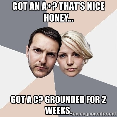 Angry Parents - Got an a+? that's nice honey... got a c? grounded for 2 weeks.