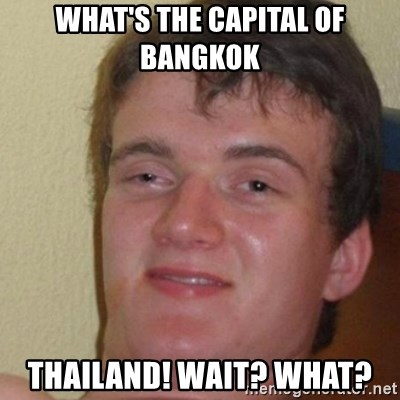really high guy - What's the capital of Bangkok Thailand! Wait? What?