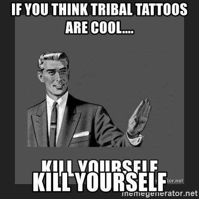 kill yourself guy - if you think tribal tattoos are cool.... kill yourself