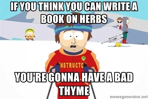 You're gonna have a bad time - If you think you can write a book on herbs you're gonna have a bad thyme
