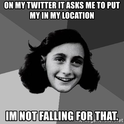 Anne Frank Lol - ON MY TWITTER IT ASKS ME TO PUT MY IN MY LOCATION IM NOT FALLING FOR THAT.