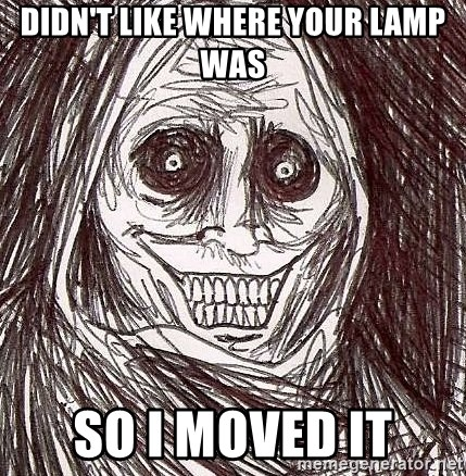 Shadowlurker - DIDN'T LIKE WHERE YOUR LAMP WAS SO I MOVED IT