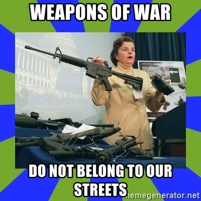 Dianne Feinstein - WEAPONS OF WAR DO NOT BELONG TO OUR STREETS
