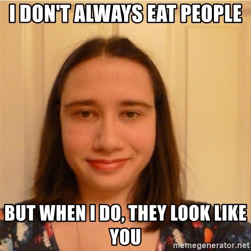 Scary b*tch. - I don't always eat people but when I do, they look like you