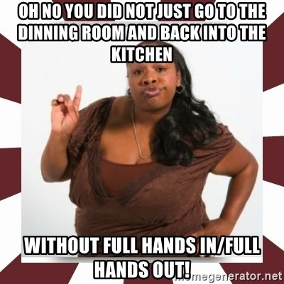 Sassy Black Woman - oh no you did not just go to the dinning room and back into the kitchen   without full hands in/full hands out!