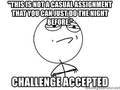 "Challenge Accepted - ""this is not a casual assignment that you can just do the night before."" Challenge accepted"