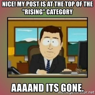 """aaaand its gone - NIce! my post is at the top of the """"rising"""" category  aaaand its gone."""