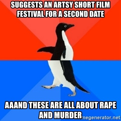 Socially Awesome Awkward Penguin - suggests an artsy short film festival for a second date aaand these are all about rape and murder