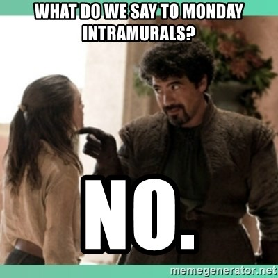 What do we say - What do we say to monday intramurals? no.