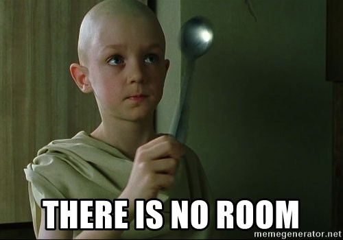 There is no spoon -  there is no room