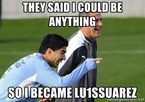 Luis Suarez - they said i could be anything so i became lu1sSuarez