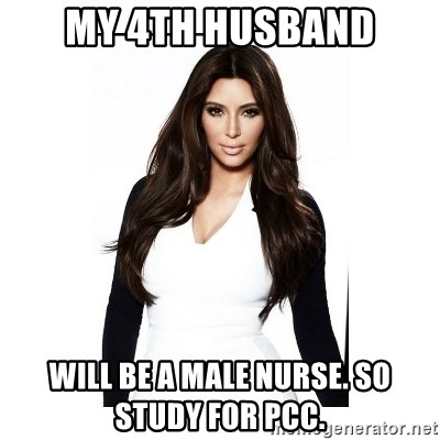 KIM KARDASHIAN - my 4th husband will be a male nurse. so study for pcc.
