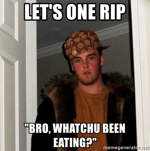 """Scumbag Steve - let's one rip """"bro, whatchu been eating?"""""""