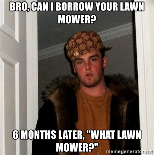 "Scumbag Steve - bro, can i borrow your lawn mower? 6 months later, ""What lawn mower?"""