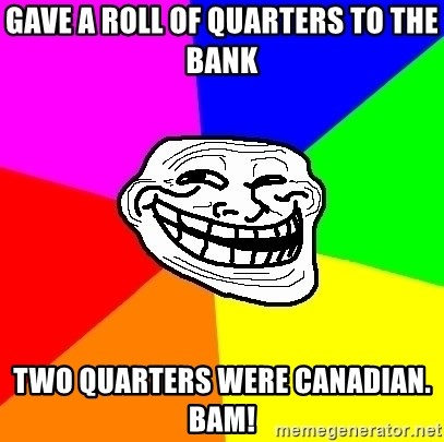 Trollface - gave a roll of quarters to the bank two quarters were canadian. bam!