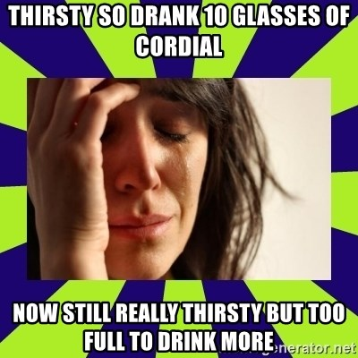First World Problems - Thirsty so drank 10 glasses of cordial Now still really thirsty but Too fUll to drink more