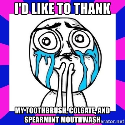 tears of joy dude - I'd like to thank My toothbrush, colgate, and spearmint Mouthwash