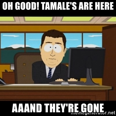 and they're gone - oh good! Tamale's are here aaand they're gone