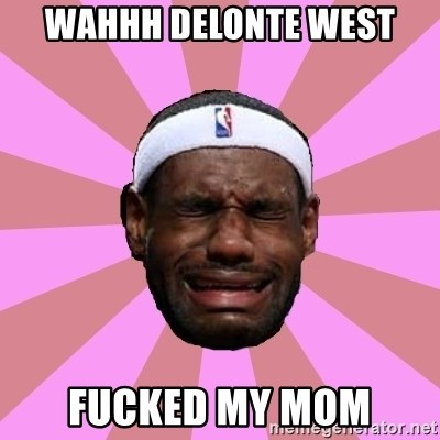 LeBron James - wahhh delonte west fucked my mom