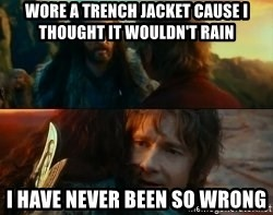 Never Have I Been So Wrong - WORE A TRENCH JACKET CAUSE I THOUGHT IT WOULDN'T RAIN I HAVE NEVER BEEN SO WRONG