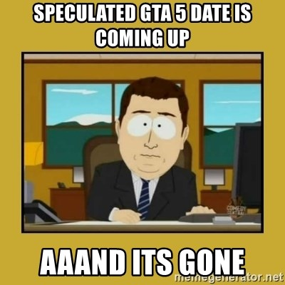aaand its gone - Speculated gta 5 date is coming up aaand its gone