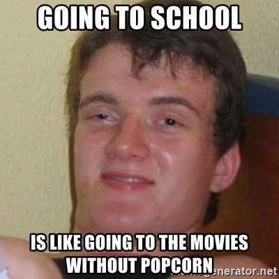 Stoner Stanley - going to school is like going to the movies without popcorn