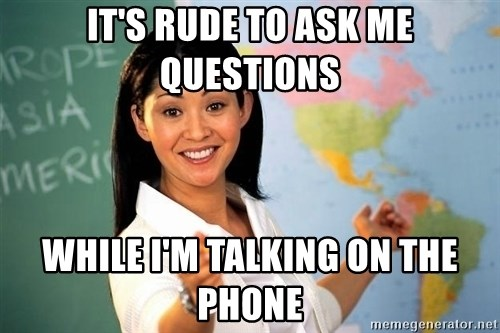 Unhelpful High School Teacher - It's rude to ask me questions while I'm talking on the phone