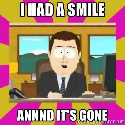 annd its gone - I had a smile annnd it's gone