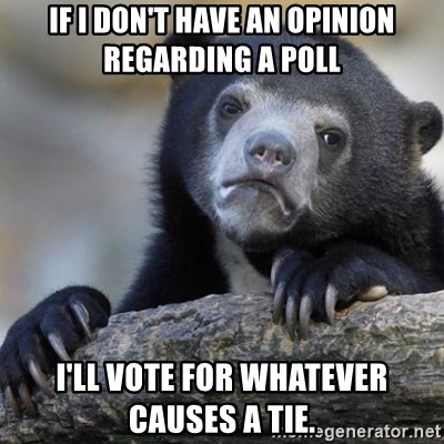 Confession Bear - If I don't have an opinion regarding a poll I'll vote for whatever causes a tie.