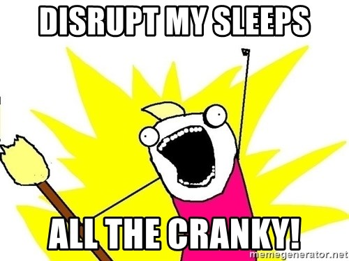 x all of the y - disrupt my sleeps All the cranky!