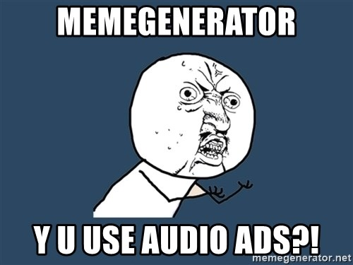 Y U No - memegenerator y u use audio ads?!