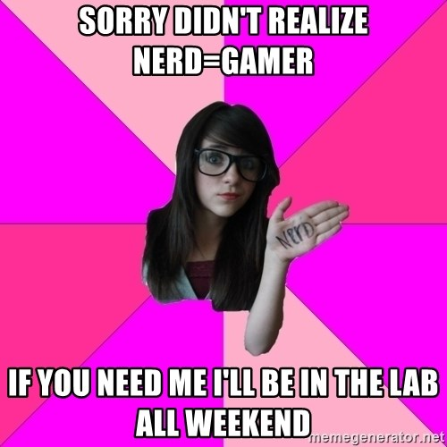Idiot Nerd Girl - Sorry didn't realize nerd=Gamer If you need me I'll be in the lab all weekend