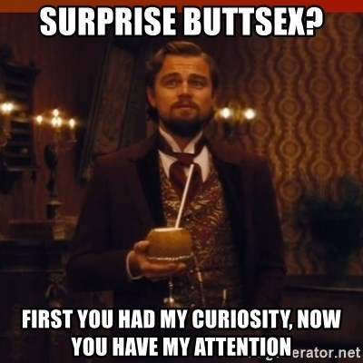 you had my curiosity dicaprio - Surprise buttsex? First you had my curiosity, now you have my attention