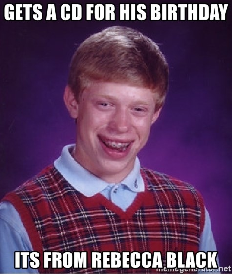 Bad Luck Brian - Gets a CD for his birthday Its from rebecca Black