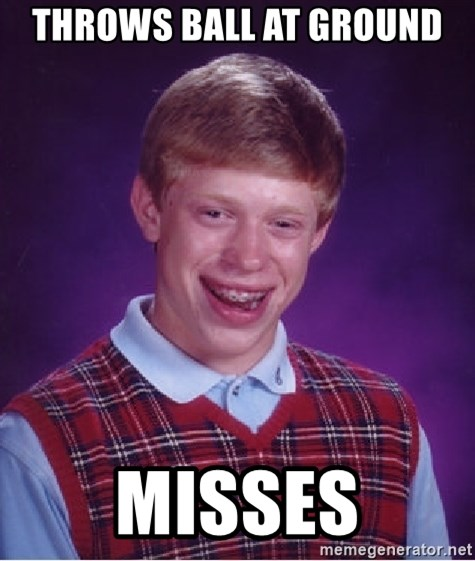 Bad Luck Brian - Throws ball at ground misses