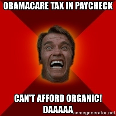 Angry Arnold - obamacare tax in paycheck can't afford organic!  daaaaa