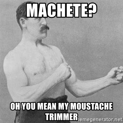 overly manlyman - machete? Oh you mean my moustache trimmer