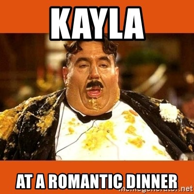 Fat Guy - kayla at a romantic dinner