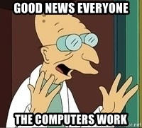 Professor Farnsworth - GOOD NEWS EVERYONE THE COMPUTERS WORK