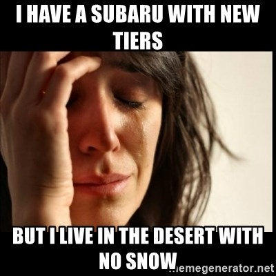 First World Problems - I have a subaru with new tiers  but I live in the desert with no snow