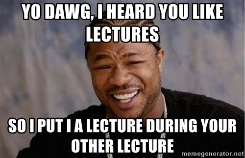 Yo Dawg - YO DAWG, I HEARD YOU LIKE Lectures SO I PUT I A LECTURE DURING YOUR OTHER LECTURE