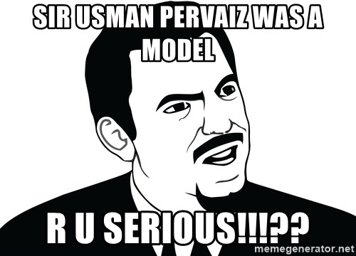 Are you serious face  - SIR USMAN PERVAIZ WAS A MODEL R U SERIOUS!!!??