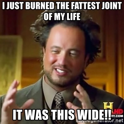 ancient alien guy - I just burned the fattest joint of my life it was this wide!!