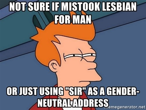 "Futurama Fry - not sure if mistook lesbian for man or just using ""sir"" as a gender-neutral address"