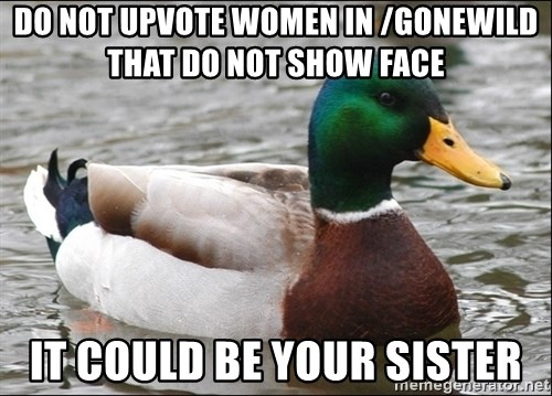 Actual Advice Mallard 1 - Do Not Upvote Women in /Gonewild that do not show face It could be your sister